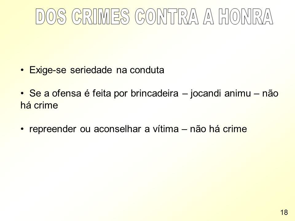 Exige-se seriedade na conduta Se a ofensa é feita por brincadeira – jocandi animu – não há crime repreender ou aconselhar a vítima – não há crime 18