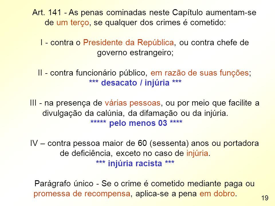 Art. 141 - As penas cominadas neste Capítulo aumentam-se de um terço, se qualquer dos crimes é cometido: I - contra o Presidente da República, ou cont