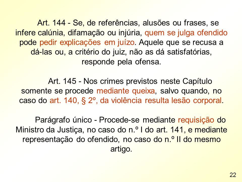 Art. 144 - Se, de referências, alusões ou frases, se infere calúnia, difamação ou injúria, quem se julga ofendido pode pedir explicações em juízo. Aqu