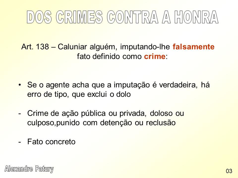 Art. 138 – Caluniar alguém, imputando-lhe falsamente fato definido como crime: Se o agente acha que a imputação é verdadeira, há erro de tipo, que exc