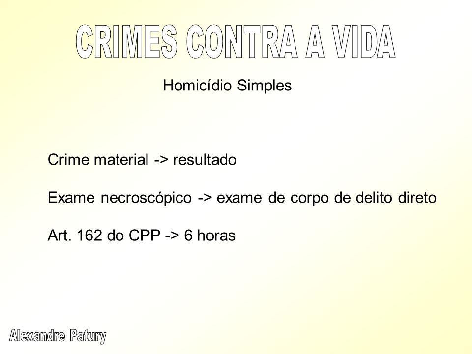 Crime material -> resultado Exame necroscópico -> exame de corpo de delito direto Art. 162 do CPP -> 6 horas Homicídio Simples