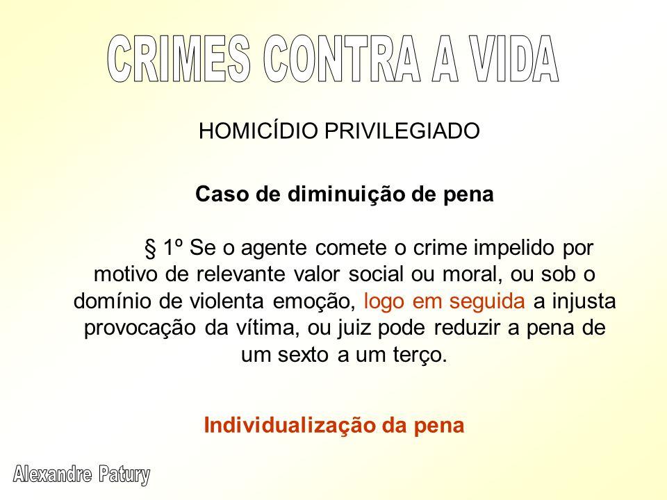 Caso de diminuição de pena § 1º Se o agente comete o crime impelido por motivo de relevante valor social ou moral, ou sob o domínio de violenta emoção