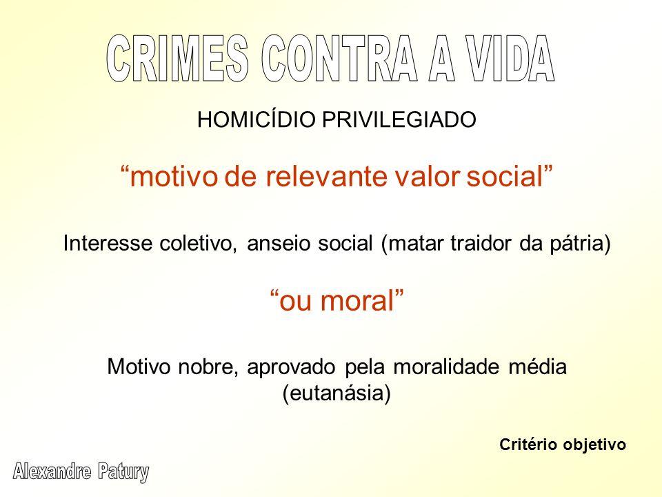 motivo de relevante valor social Interesse coletivo, anseio social (matar traidor da pátria) ou moral Motivo nobre, aprovado pela moralidade média (eu