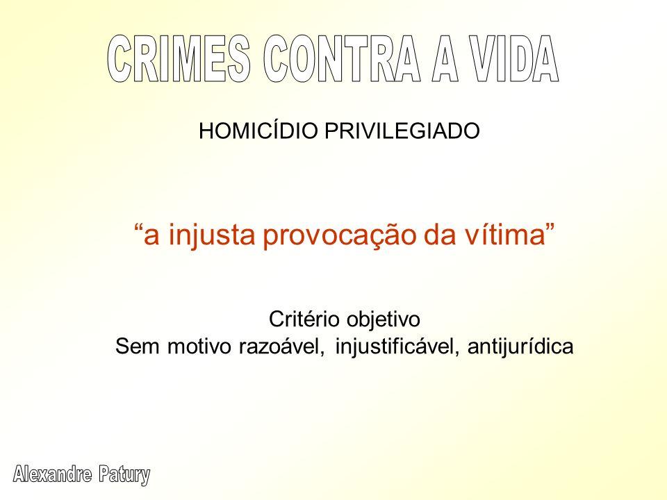 a injusta provocação da vítima Critério objetivo Sem motivo razoável, injustificável, antijurídica HOMICÍDIO PRIVILEGIADO