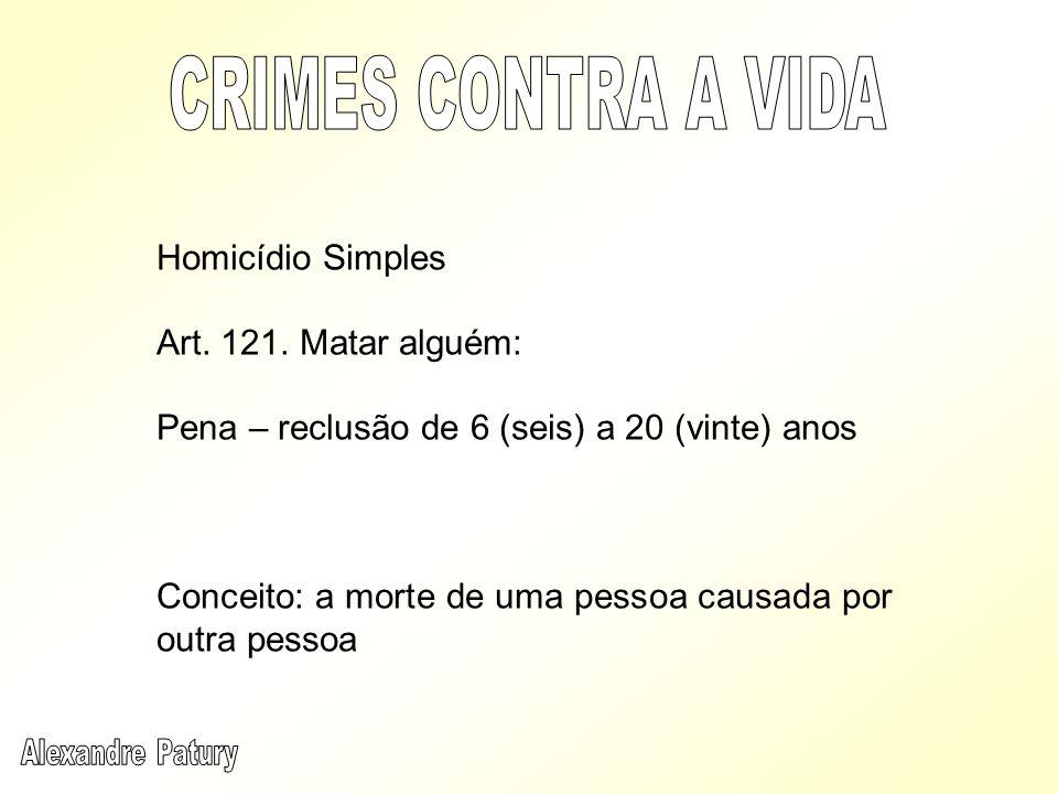 Homicídio Simples Art. 121. Matar alguém: Pena – reclusão de 6 (seis) a 20 (vinte) anos Conceito: a morte de uma pessoa causada por outra pessoa