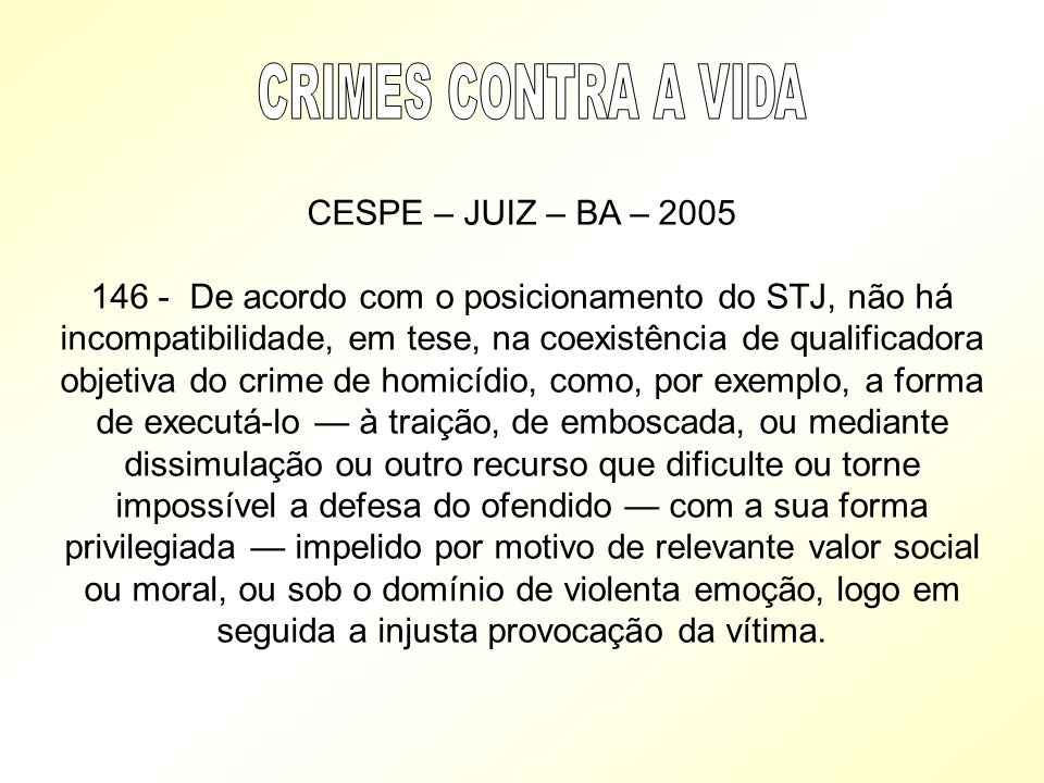 CESPE – JUIZ – BA – 2005 146 - De acordo com o posicionamento do STJ, não há incompatibilidade, em tese, na coexistência de qualificadora objetiva do
