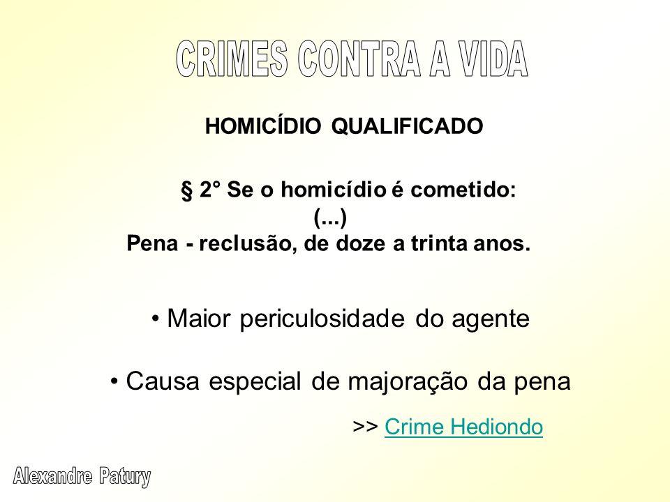 § 2° Se o homicídio é cometido: (...) Pena - reclusão, de doze a trinta anos. HOMICÍDIO QUALIFICADO Maior periculosidade do agente Causa especial de m