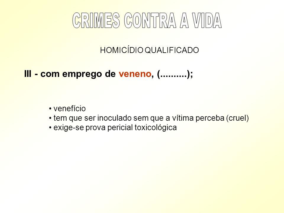 HOMICÍDIO QUALIFICADO III - com emprego de veneno, (..........); venefício tem que ser inoculado sem que a vítima perceba (cruel) exige-se prova peric