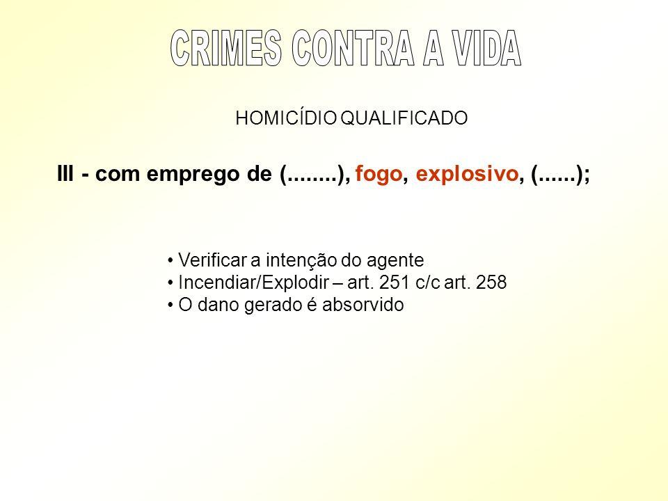 HOMICÍDIO QUALIFICADO III - com emprego de (........), fogo, explosivo, (......); Verificar a intenção do agente Incendiar/Explodir – art. 251 c/c art