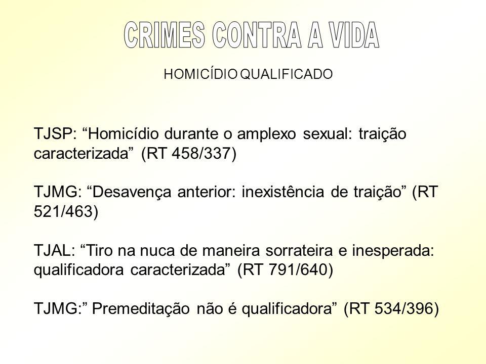 HOMICÍDIO QUALIFICADO TJSP: Homicídio durante o amplexo sexual: traição caracterizada (RT 458/337) TJMG: Desavença anterior: inexistência de traição (