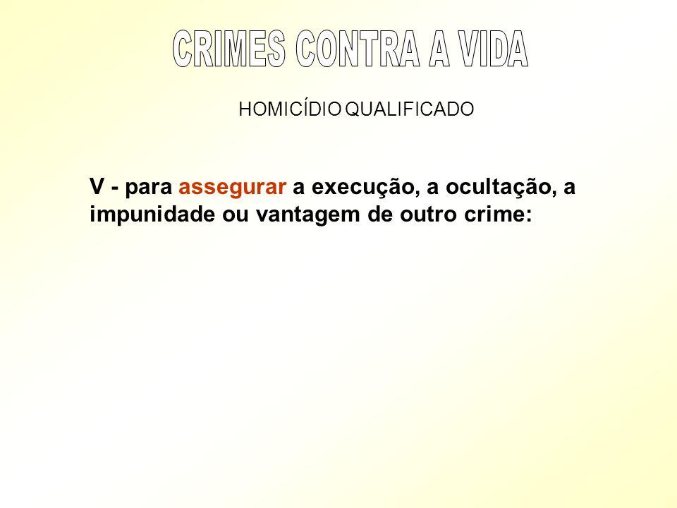 HOMICÍDIO QUALIFICADO V - para assegurar a execução, a ocultação, a impunidade ou vantagem de outro crime: