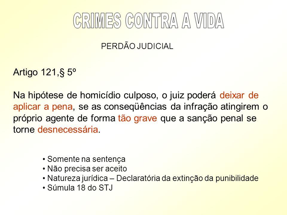 PERDÃO JUDICIAL Artigo 121,§ 5º Na hipótese de homicídio culposo, o juiz poderá deixar de aplicar a pena, se as conseqüências da infração atingirem o