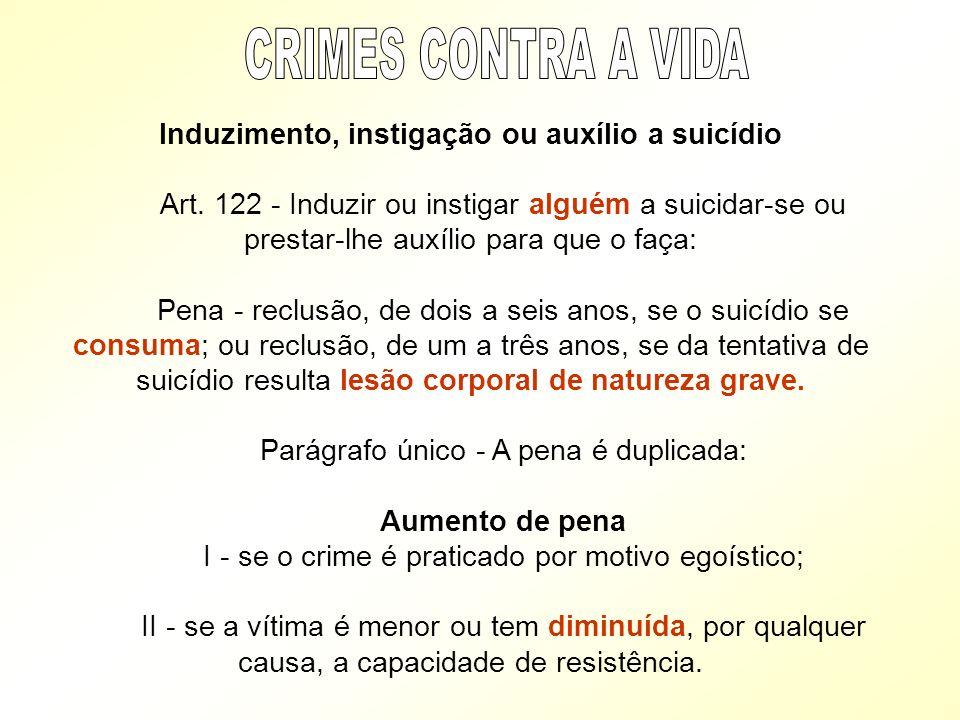 Induzimento, instigação ou auxílio a suicídio Art. 122 - Induzir ou instigar alguém a suicidar-se ou prestar-lhe auxílio para que o faça: Pena - reclu