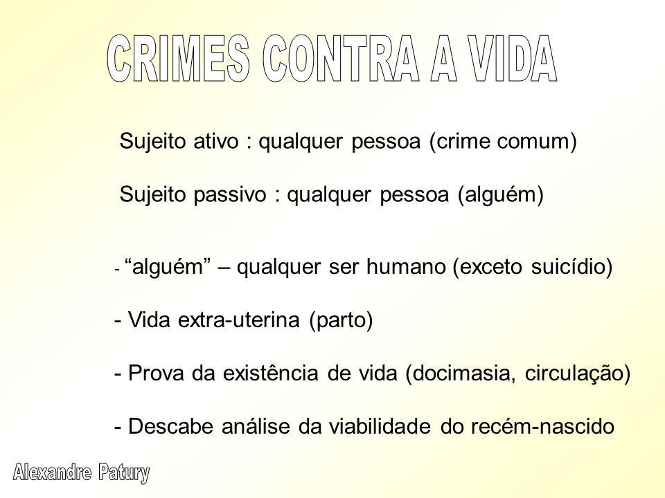 Sujeito ativo : qualquer pessoa (crime comum) Sujeito passivo : qualquer pessoa (alguém) - alguém – qualquer ser humano (exceto suicídio) - Vida extra
