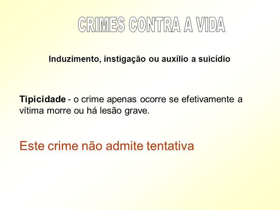 Induzimento, instigação ou auxílio a suicídio Tipicidade - o crime apenas ocorre se efetivamente a vítima morre ou há lesão grave. Este crime não admi