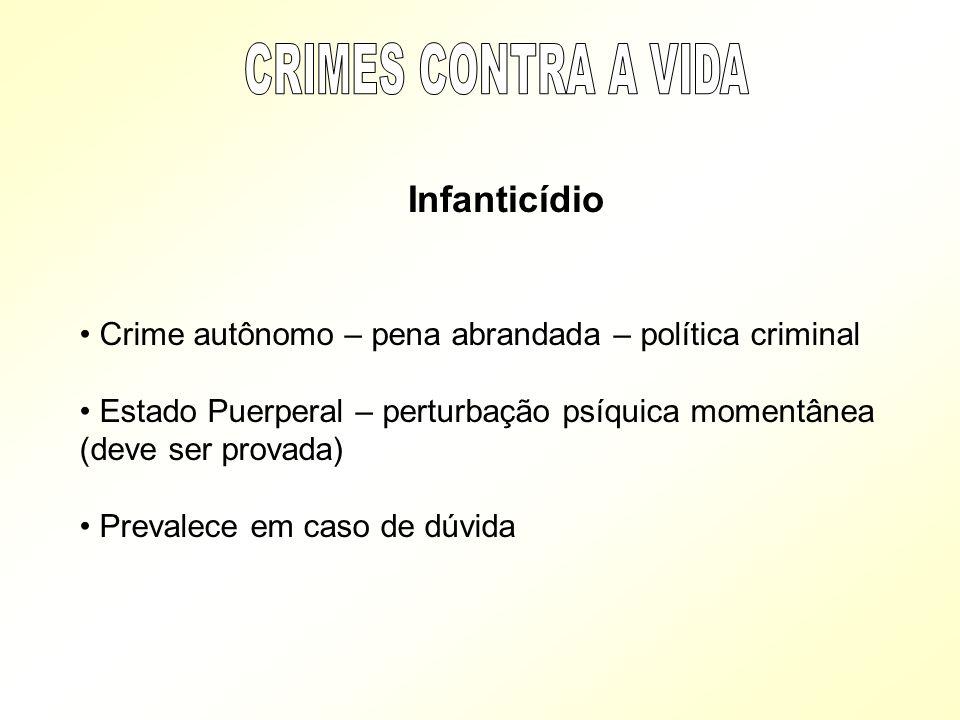 Infanticídio Crime autônomo – pena abrandada – política criminal Estado Puerperal – perturbação psíquica momentânea (deve ser provada) Prevalece em ca