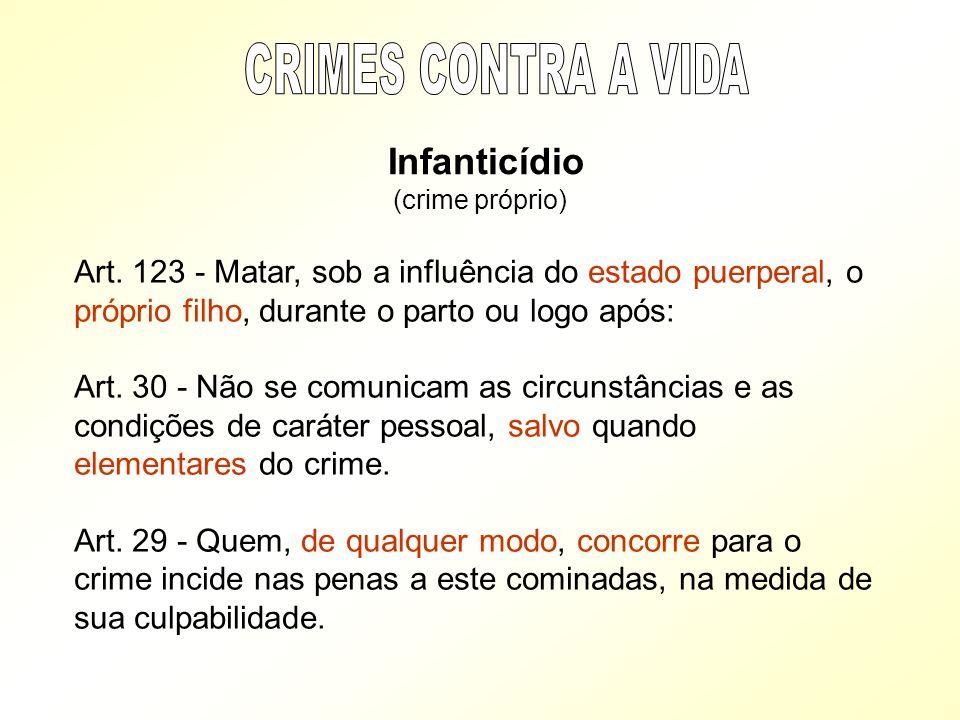 Infanticídio (crime próprio) Art. 123 - Matar, sob a influência do estado puerperal, o próprio filho, durante o parto ou logo após: Art. 30 - Não se c