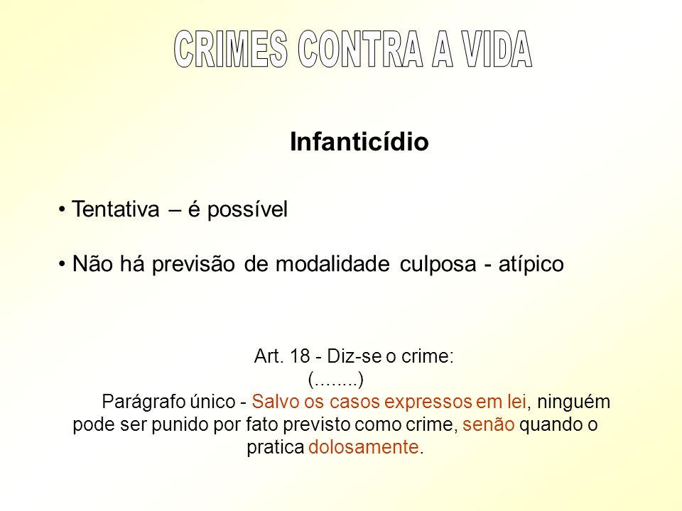 Infanticídio Tentativa – é possível Não há previsão de modalidade culposa - atípico Art. 18 - Diz-se o crime: (........) Parágrafo único - Salvo os ca