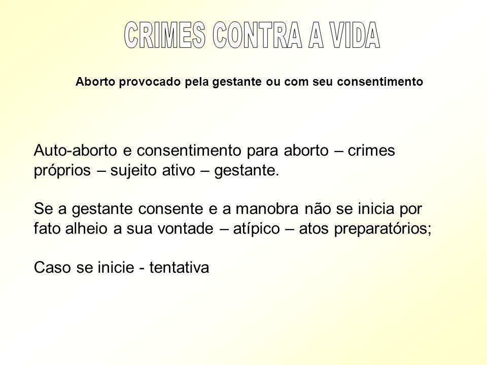 Aborto provocado pela gestante ou com seu consentimento Auto-aborto e consentimento para aborto – crimes próprios – sujeito ativo – gestante. Se a ges
