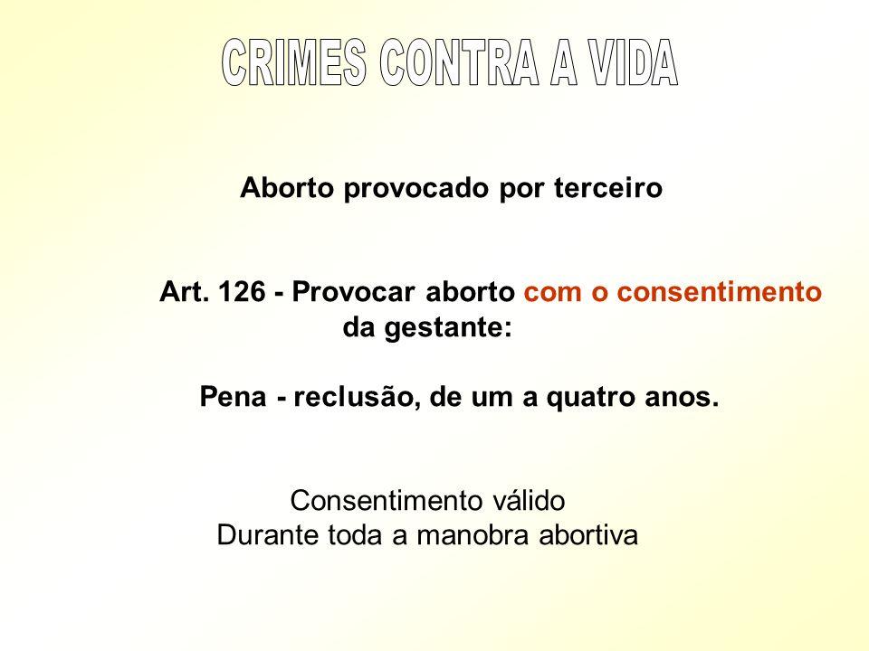 Aborto provocado por terceiro Art. 126 - Provocar aborto com o consentimento da gestante: Pena - reclusão, de um a quatro anos. Consentimento válido D