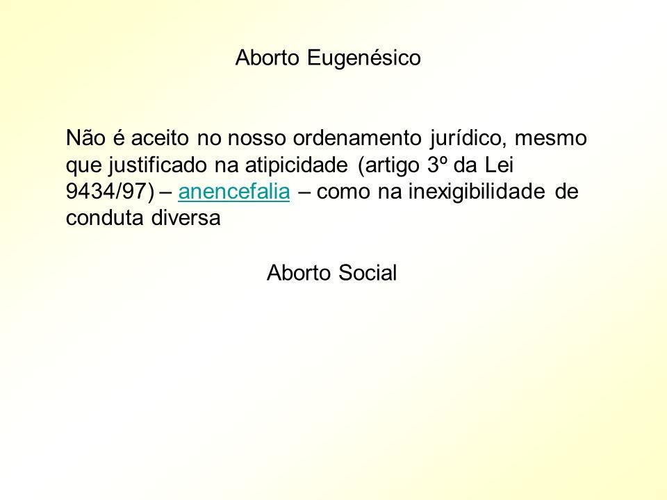 Aborto Eugenésico Não é aceito no nosso ordenamento jurídico, mesmo que justificado na atipicidade (artigo 3º da Lei 9434/97) – anencefalia – como na