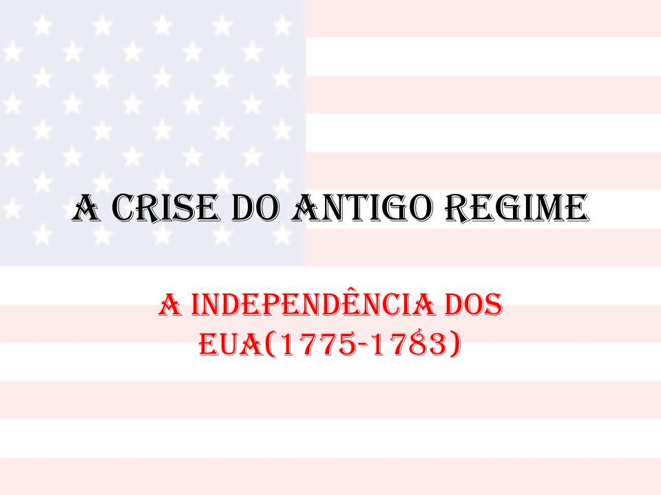 A Crise do Antigo Regime A INDEPENDÊNCIA DOS EUA(1775-1783)