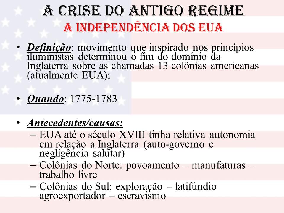 A Crise do Antigo Regime A INDEPENDÊNCIA DOS EUA Definição: movimento que inspirado nos princípios iluministas determinou o fim do domínio da Inglater