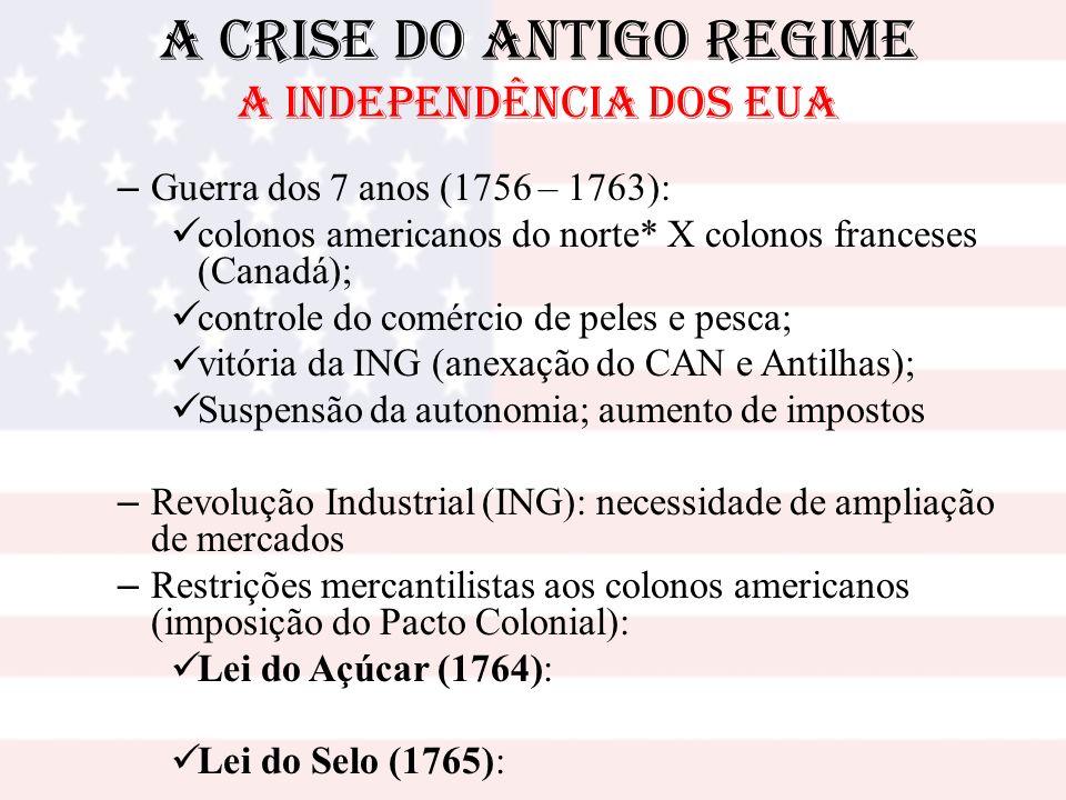 A Crise do Antigo Regime A INDEPENDÊNCIA DOS EUA – Guerra dos 7 anos (1756 – 1763): colonos americanos do norte* X colonos franceses (Canadá); control