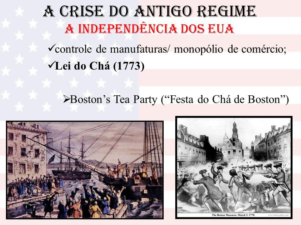 A Crise do Antigo Regime A INDEPENDÊNCIA DOS EUA controle de manufaturas/ monopólio de comércio; Lei do Chá (1773) Bostons Tea Party (Festa do Chá de