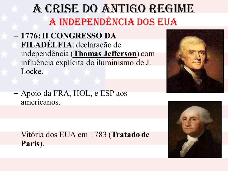 A Crise do Antigo Regime A INDEPENDÊNCIA DOS EUA – 1776: II CONGRESSO DA FILADÉLFIA: declaração de independência (Thomas Jefferson) com influência exp