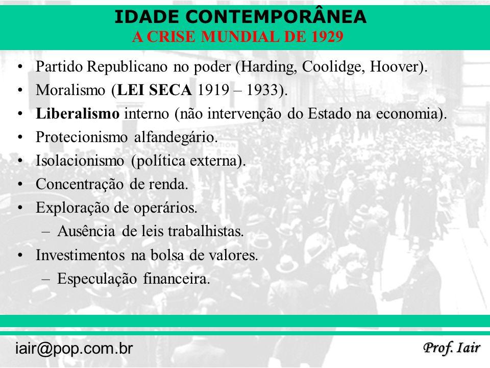 IDADE CONTEMPORÂNEA Prof. Iair iair@pop.com.br A CRISE MUNDIAL DE 1929 Partido Republicano no poder (Harding, Coolidge, Hoover). Moralismo (LEI SECA 1