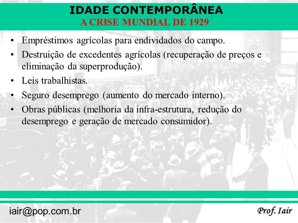 IDADE CONTEMPORÂNEA Prof. Iair iair@pop.com.br A CRISE MUNDIAL DE 1929 Empréstimos agrícolas para endividados do campo. Destruição de excedentes agríc