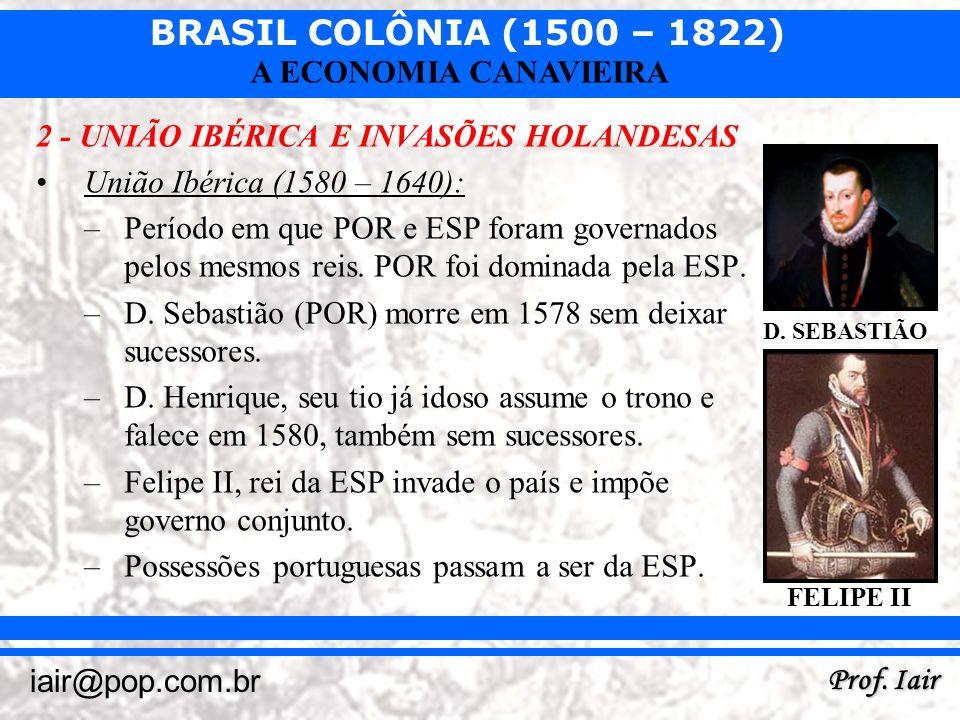BRASIL COLÔNIA (1500 – 1822) Prof. Iair iair@pop.com.br A ECONOMIA CANAVIEIRA 2 - UNIÃO IBÉRICA E INVASÕES HOLANDESAS União Ibérica (1580 – 1640): –Pe