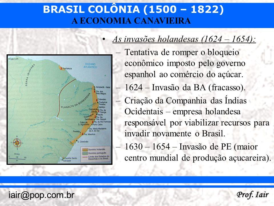 BRASIL COLÔNIA (1500 – 1822) Prof. Iair iair@pop.com.br A ECONOMIA CANAVIEIRA As invasões holandesas (1624 – 1654): –Tentativa de romper o bloqueio ec