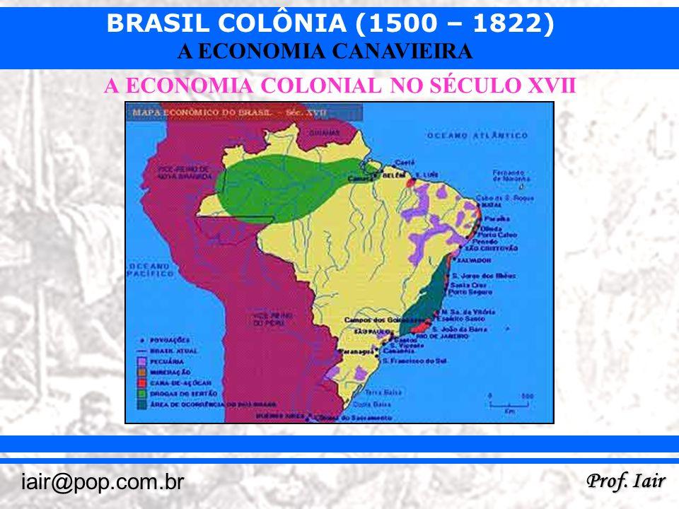BRASIL COLÔNIA (1500 – 1822) Prof. Iair iair@pop.com.br A ECONOMIA CANAVIEIRA A ECONOMIA COLONIAL NO SÉCULO XVII