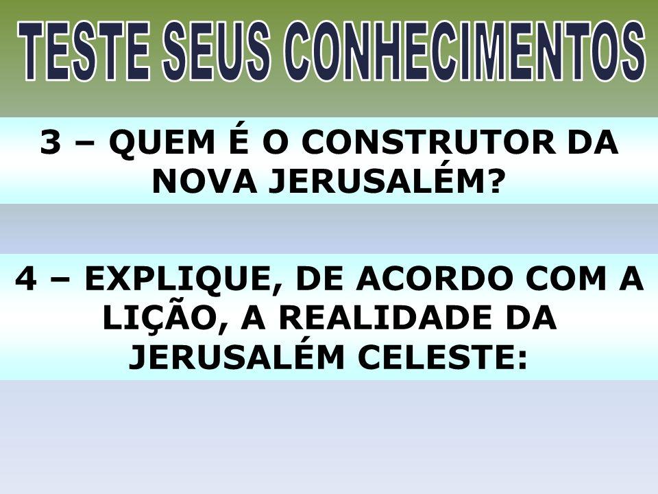 3 – QUEM É O CONSTRUTOR DA NOVA JERUSALÉM? 4 – EXPLIQUE, DE ACORDO COM A LIÇÃO, A REALIDADE DA JERUSALÉM CELESTE: