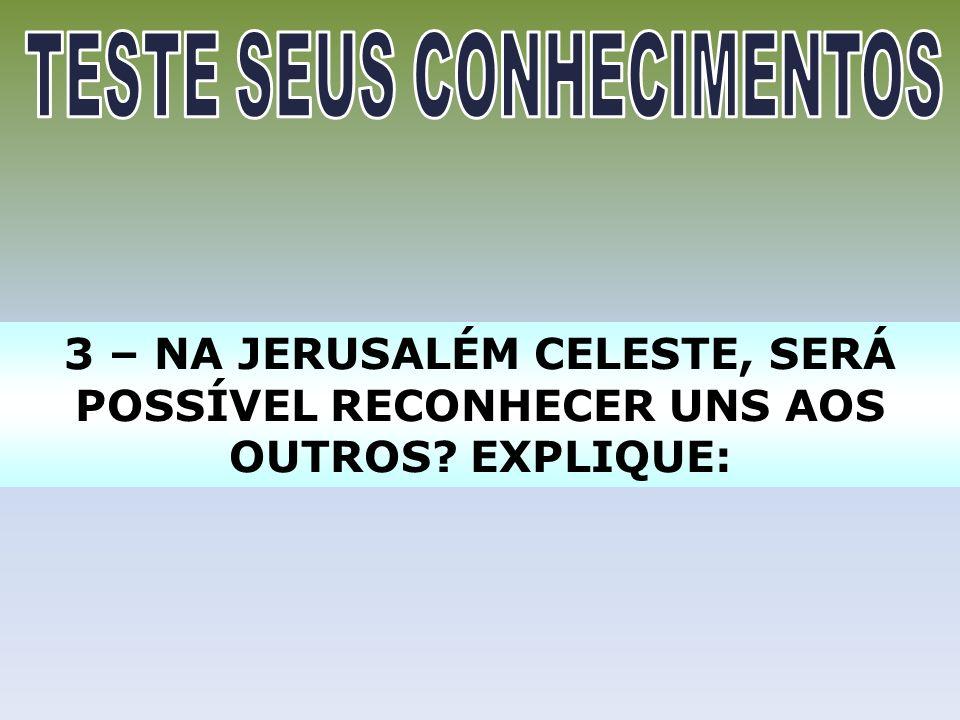 3 – NA JERUSALÉM CELESTE, SERÁ POSSÍVEL RECONHECER UNS AOS OUTROS? EXPLIQUE: