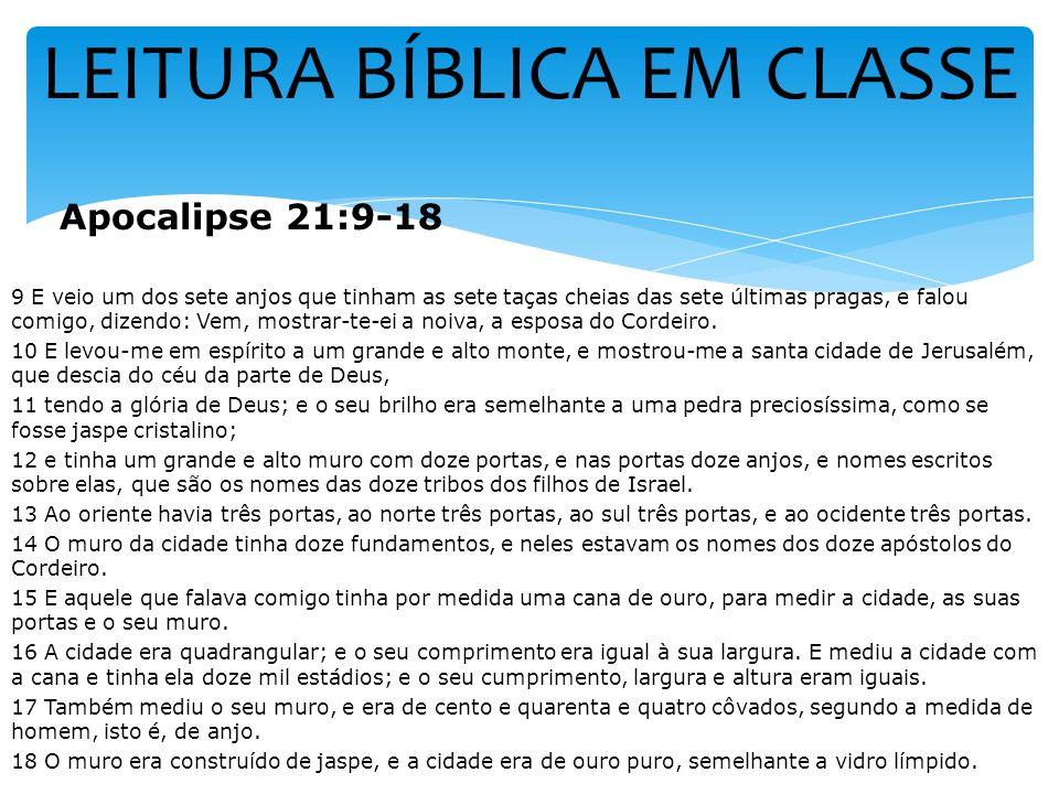 LEITURA BÍBLICA EM CLASSE Apocalipse 21:9-18 9 E veio um dos sete anjos que tinham as sete taças cheias das sete últimas pragas, e falou comigo, dizen