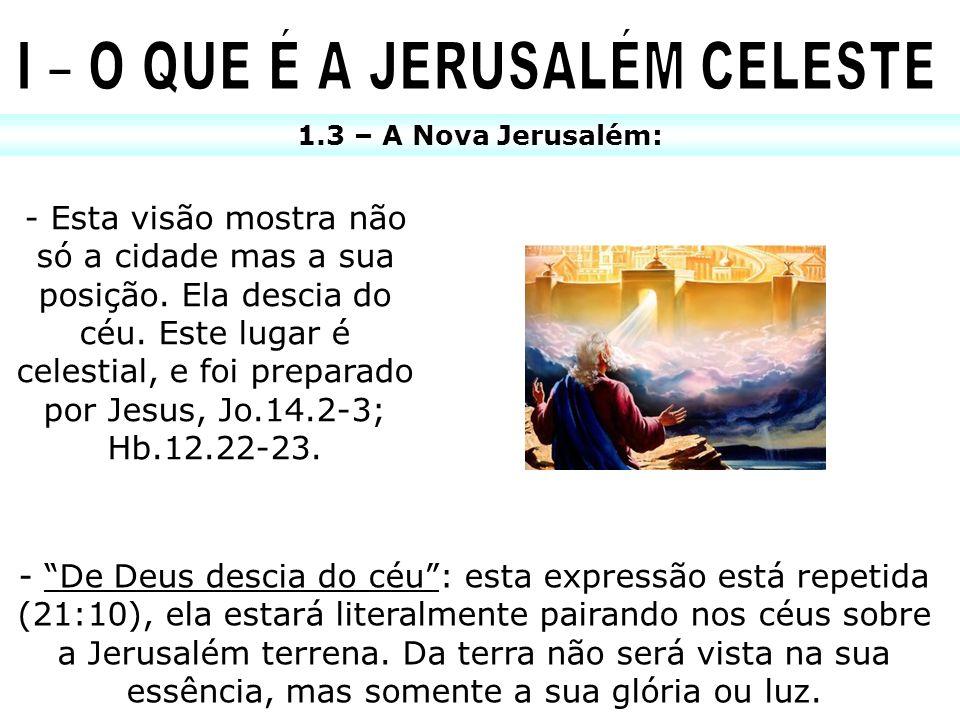 1.3 – A Nova Jerusalém: - Esta visão mostra não só a cidade mas a sua posição. Ela descia do céu. Este lugar é celestial, e foi preparado por Jesus, J