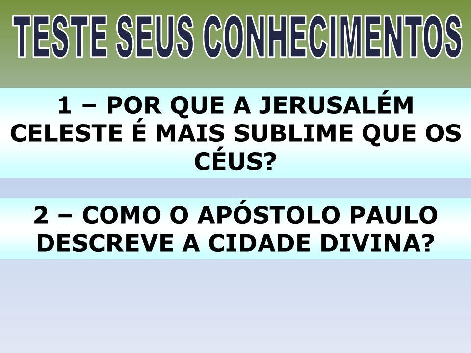 1 – POR QUE A JERUSALÉM CELESTE É MAIS SUBLIME QUE OS CÉUS? 2 – COMO O APÓSTOLO PAULO DESCREVE A CIDADE DIVINA?