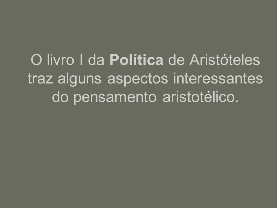 O livro I da Política de Aristóteles traz alguns aspectos interessantes do pensamento aristotélico.