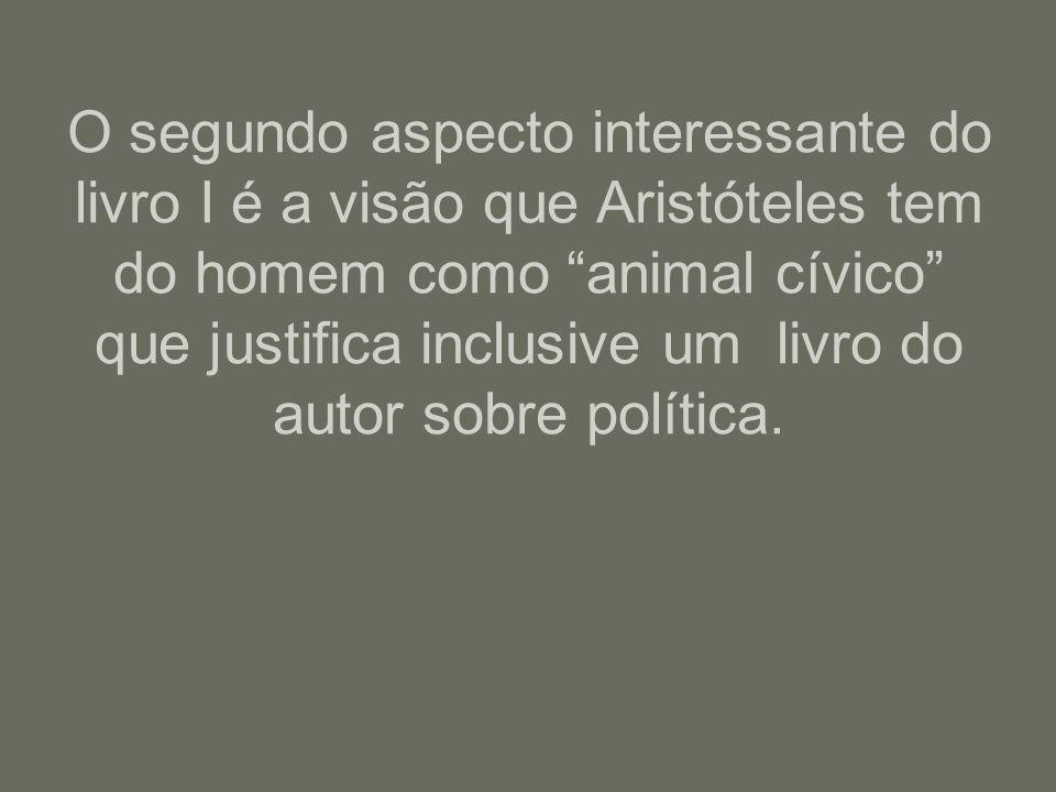 O segundo aspecto interessante do livro I é a visão que Aristóteles tem do homem como animal cívico que justifica inclusive um livro do autor sobre po