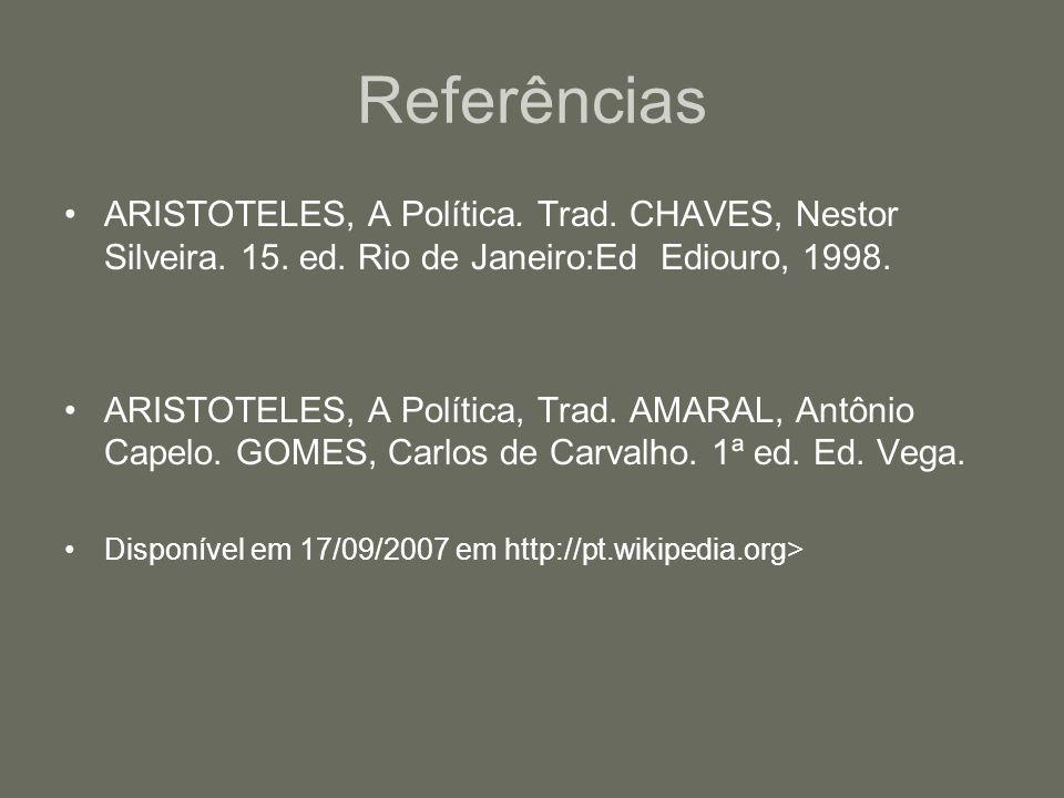 Referências ARISTOTELES, A Política. Trad. CHAVES, Nestor Silveira. 15. ed. Rio de Janeiro:Ed Ediouro, 1998. ARISTOTELES, A Política, Trad. AMARAL, An