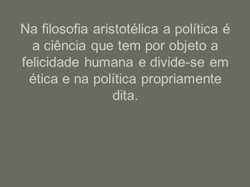 Na filosofia aristotélica a política é a ciência que tem por objeto a felicidade humana e divide-se em ética e na política propriamente dita.