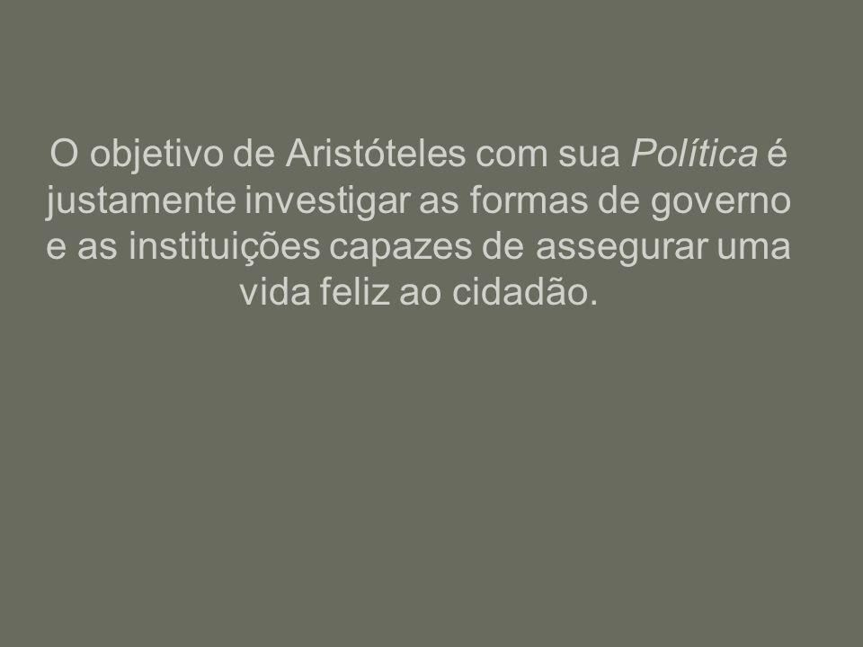 O objetivo de Aristóteles com sua Política é justamente investigar as formas de governo e as instituições capazes de assegurar uma vida feliz ao cidad