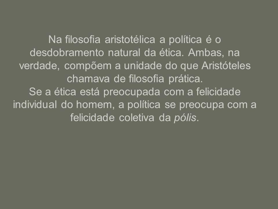 Na filosofia aristotélica a política é o desdobramento natural da ética. Ambas, na verdade, compõem a unidade do que Aristóteles chamava de filosofia