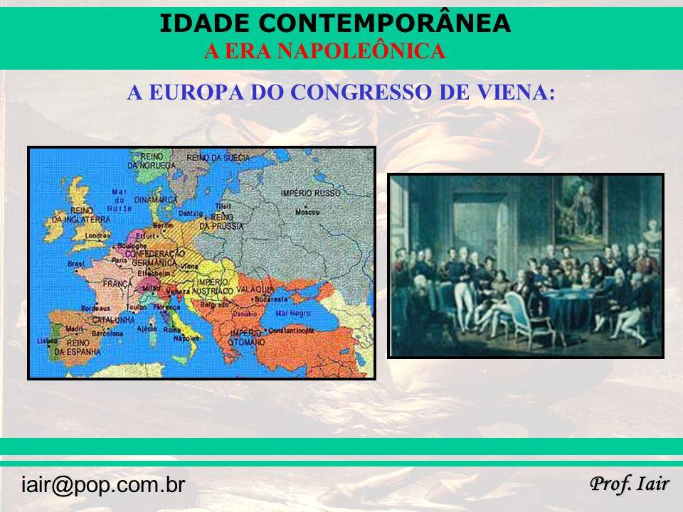IDADE CONTEMPORÂNEA Prof. Iair iair@pop.com.br A ERA NAPOLEÔNICA A EUROPA DO CONGRESSO DE VIENA: