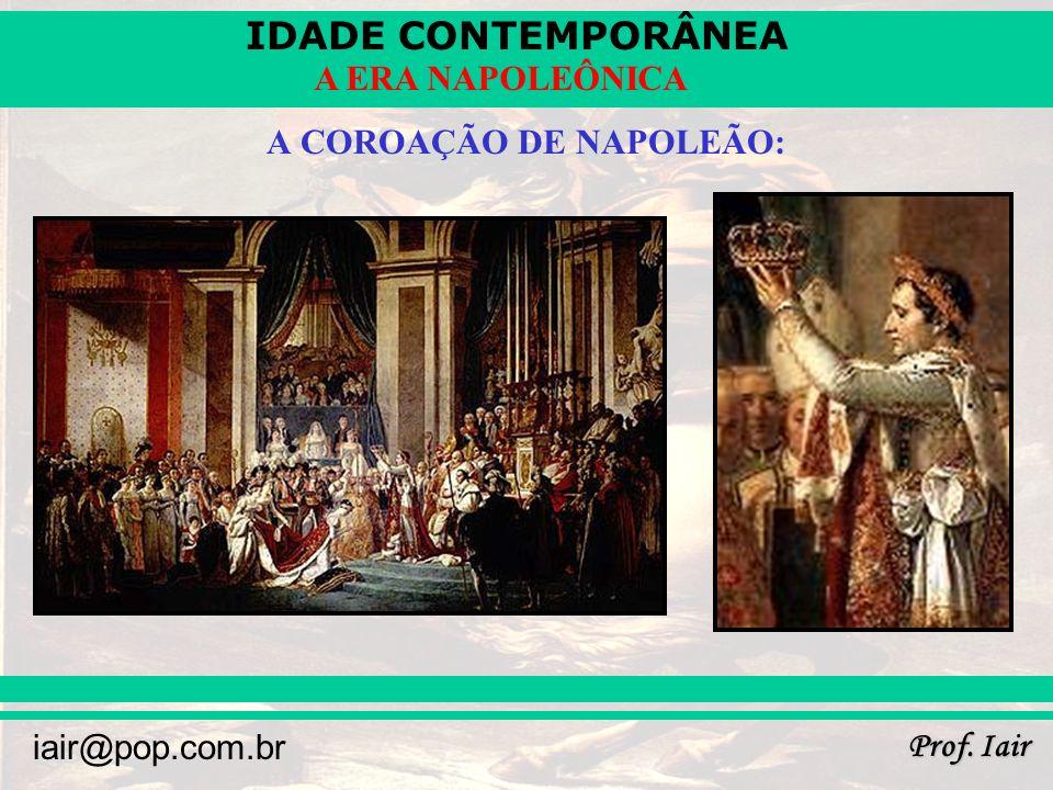 IDADE CONTEMPORÂNEA Prof. Iair iair@pop.com.br A ERA NAPOLEÔNICA A COROAÇÃO DE NAPOLEÃO: