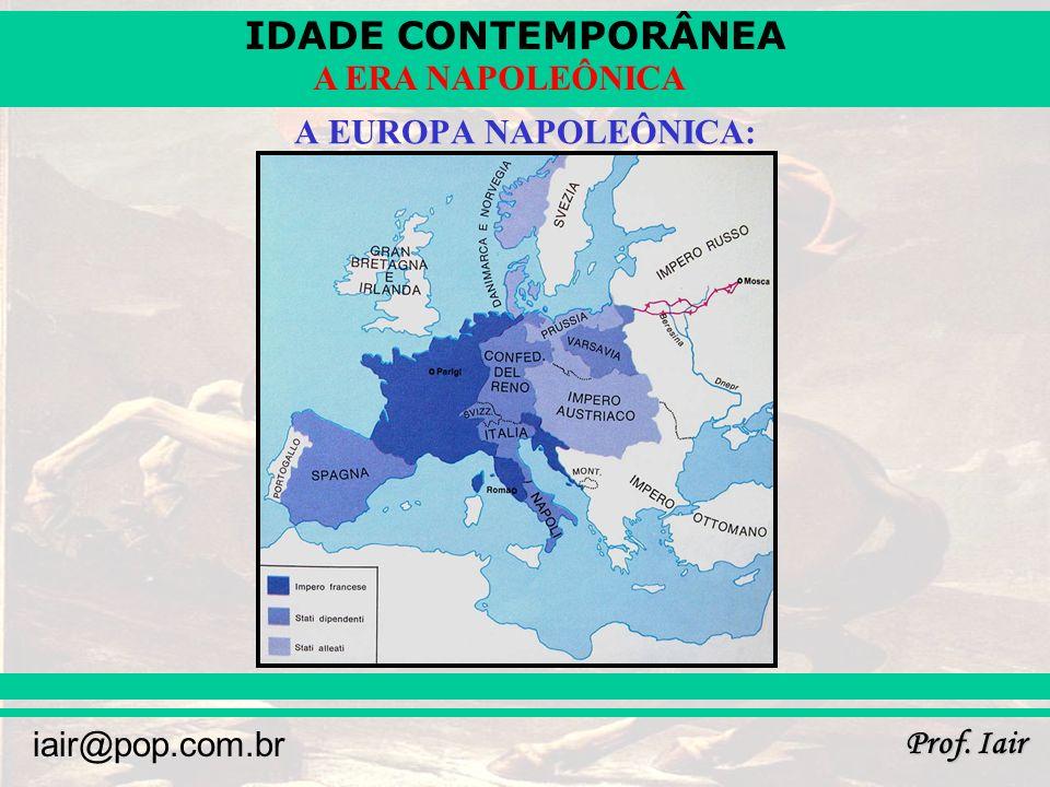 IDADE CONTEMPORÂNEA Prof. Iair iair@pop.com.br A ERA NAPOLEÔNICA A EUROPA NAPOLEÔNICA: