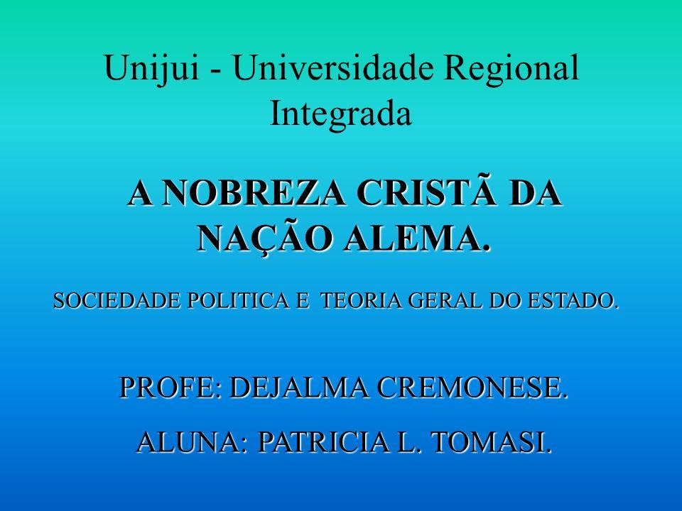 Unijui - Universidade Regional Integrada A NOBREZA CRISTÃ DA NAÇÃO ALEMA. SOCIEDADE POLITICA E TEORIA GERAL DO ESTADO. PROFE: DEJALMA CREMONESE. ALUNA